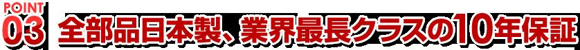 POINT03全備品日本製、業界最長クラスの10年保証