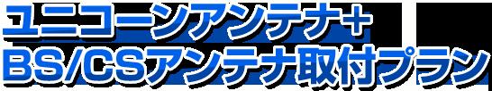 ユニコーンアンテナ+BS/CS取付プラン