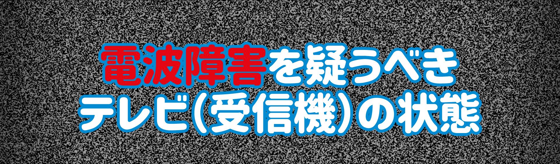 電波障害を疑うべきテレビ(受信機)の状態
